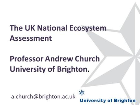 The UK National Ecosystem Assessment Professor Andrew Church University of Brighton.