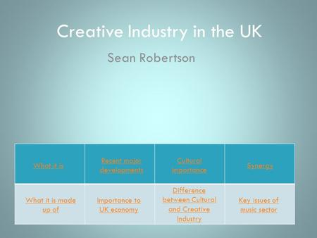 Creative Industry in the UK Sean Robertson What it is What it is made up of Recent major developments Importance to UK economy Cultural importance Difference.
