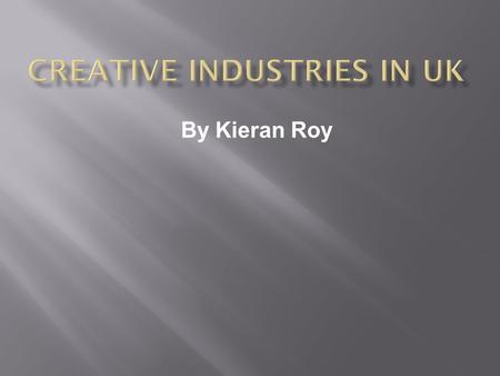 By Kieran Roy.  Creative Industries are those which have their origin in individual creativity, skill and talent. They also include industries which.