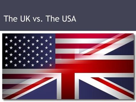 The UK vs. The USA.