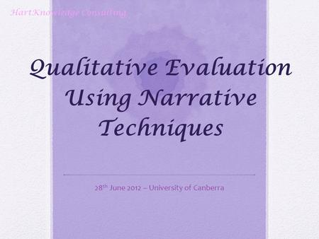 Qualitative Evaluation Using Narrative Techniques 28 th June 2012 – University of Canberra HartKnowledge Consulting.