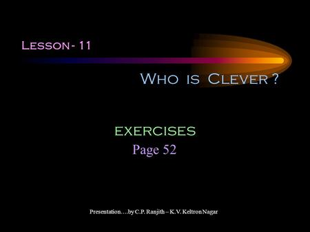 Lesson - 11 Who is Clever ? Page 52 exercises Presentation….by C.P. Ranjith – K.V. Keltron Nagar.