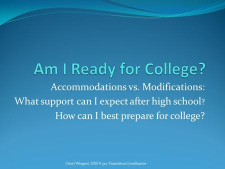 Accommodations vs. Modifications: What support can I expect after high school ? How can I best prepare for college? Cristi Wiegers, USD # 320 Transition.