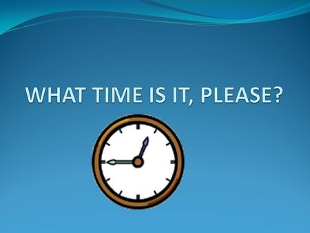 WHAT TIME IS IT, PLEASE?.