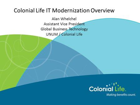 Colonial Life IT Modernization Overview Alan Whelchel Assistant Vice President Global Business Technology UNUM / Colonial Life.