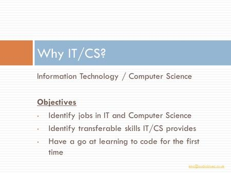 Information Technology / Computer Science Objectives Identify jobs in IT and Computer Science Identify transferable skills IT/CS provides.