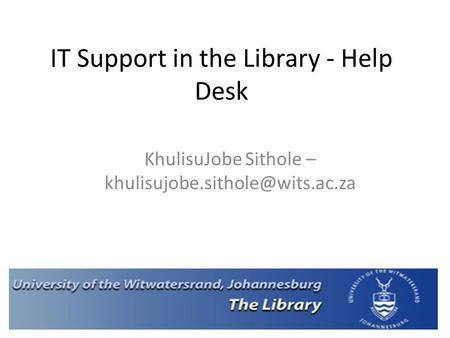 IT Support in the Library - Help Desk KhulisuJobe Sithole –