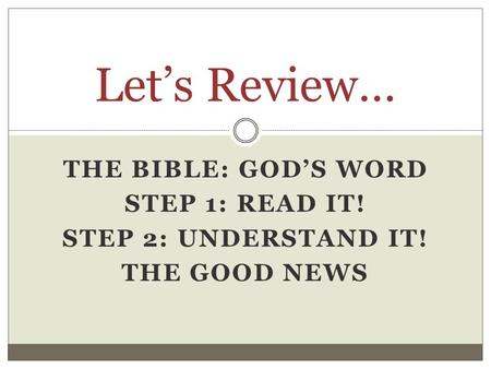 THE BIBLE: GOD'S WORD STEP 1: READ IT! STEP 2: UNDERSTAND IT! THE GOOD NEWS Let's Review…
