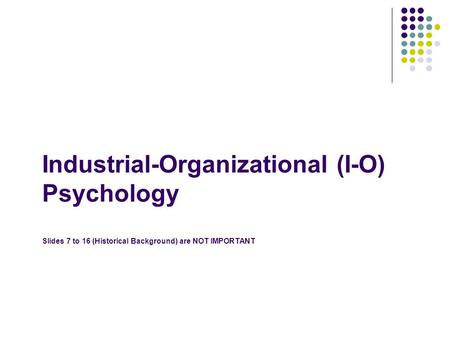 Industrial-Organizational (I-O) Psychology Slides 7 to 16 (Historical Background) are NOT IMPORTANT.