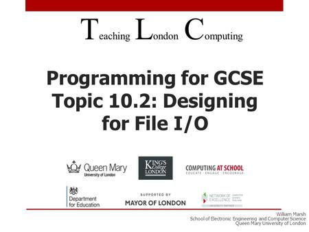 Programming for GCSE Topic 10.2: Designing for File I/O T eaching L ondon C omputing William Marsh School of Electronic Engineering and Computer Science.