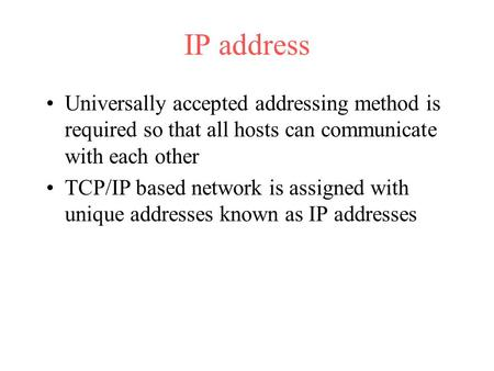 IP address Universally accepted addressing method is required so that all hosts can communicate with each other TCP/IP based network is assigned with unique.