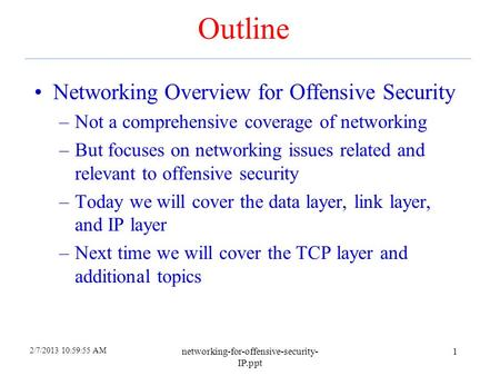 2/7/2013 10:59:55 AM networking-for-offensive-security- IP.ppt 1 Outline Networking Overview for Offensive Security –Not a comprehensive coverage of networking.