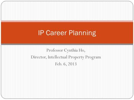 Professor Cynthia Ho, Director, Intellectual Property Program Feb. 6, 2013 IP Career Planning.