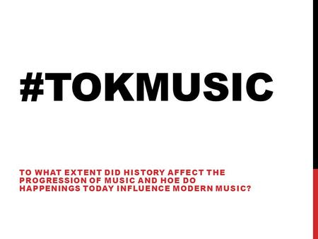 #TOKMUSIC TO WHAT EXTENT DID HISTORY AFFECT THE PROGRESSION OF MUSIC AND HOE DO HAPPENINGS TODAY INFLUENCE MODERN MUSIC?