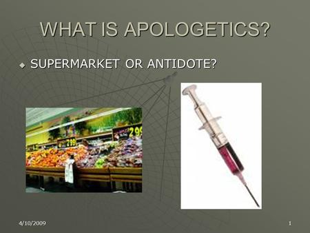 4/10/20091 WHAT IS APOLOGETICS?  SUPERMARKET OR ANTIDOTE?