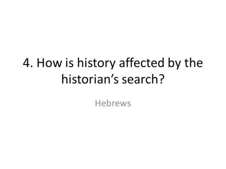 4. How is history affected by the historian's search? Hebrews.