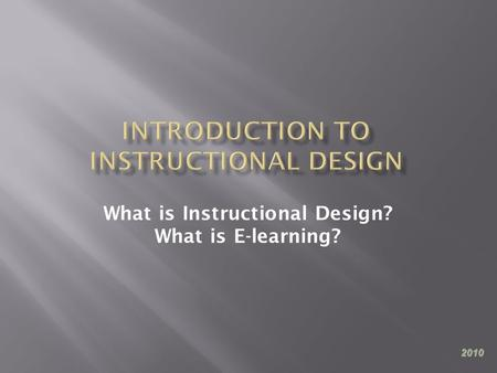 What is Instructional Design? What is E-learning? 2010.