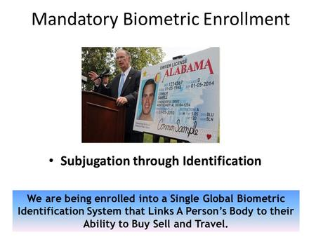 Mandatory Biometric Enrollment Subjugation through Identification We are being enrolled into a Single Global Biometric Identification System that Links.