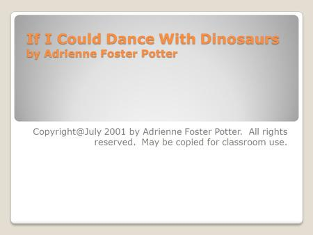 If I Could Dance With Dinosaurs by Adrienne Foster Potter 2001 by Adrienne Foster Potter. All rights reserved. May be copied for classroom.