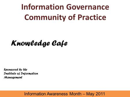 Information Governance Community of Practice Information Awareness Month – May 2011 Knowledge Cafe Sponsored by the Institute of Information Management.