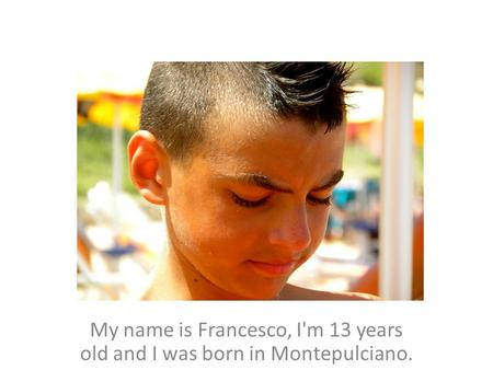 My name is Francesco, I'm 13 years old and I was born in Montepulciano.