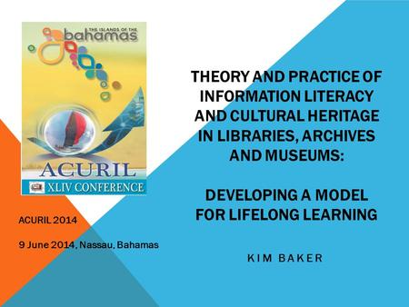 THEORY AND PRACTICE OF INFORMATION LITERACY AND CULTURAL HERITAGE IN LIBRARIES, ARCHIVES AND MUSEUMS: DEVELOPING A MODEL FOR LIFELONG LEARNING KIM BAKER.