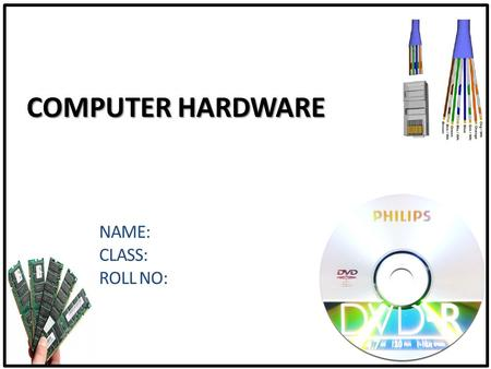 COMPUTER HARDWARE NAME: CLASS: ROLL NO:. Computer Hardware Overview The Basics Parts of the computer Motherboard Microprocessor Computer Memory (RAM)