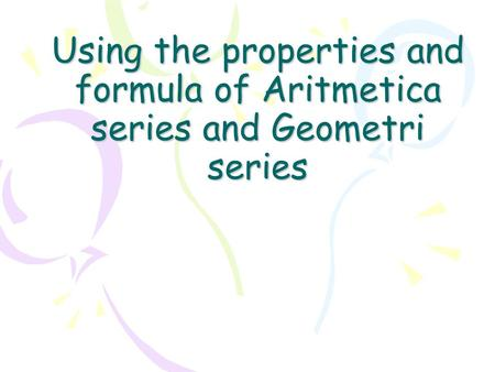 Using the properties and formula of Aritmetica series and Geometri series.
