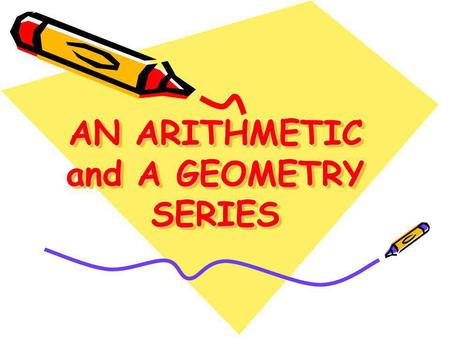 AN ARITHMETIC and A GEOMETRY SERIES AN ARITHMETIC and A GEOMETRY SERIES.