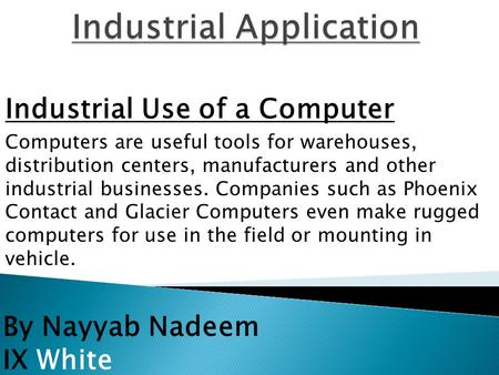 By Nayyab Nadeem IX White Industrial Use of a Computer Computers are useful tools for warehouses, distribution centers, manufacturers and other industrial.