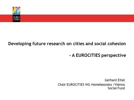 Gerhard Eitel Chair EUROCITIES WG Homelessness /Vienna Social Fund Developing future research on cities and social cohesion - A EUROCITIES perspective.