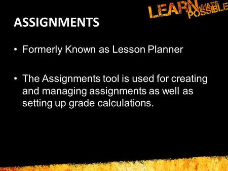 ASSIGNMENTS Formerly Known as Lesson Planner The Assignments tool is used for creating and managing assignments as well as setting up grade calculations.