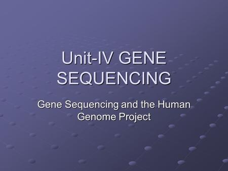 Unit-IV GENE SEQUENCING Gene Sequencing and the Human Genome Project.