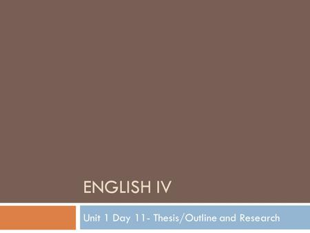 ENGLISH IV Unit 1 Day 11- Thesis/Outline and Research.