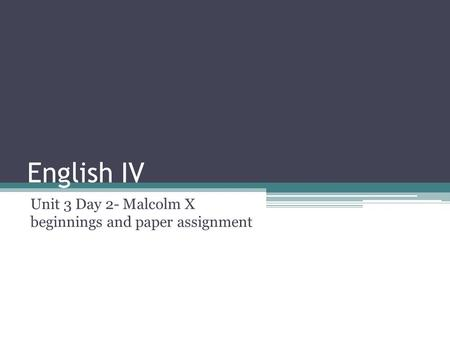English IV Unit 3 Day 2- Malcolm X beginnings and paper assignment.