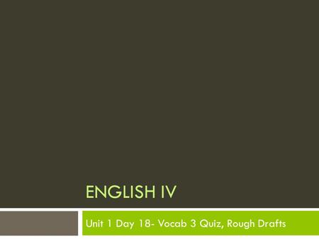 ENGLISH IV Unit 1 Day 18- Vocab 3 Quiz, Rough Drafts.
