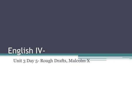 English IV- Unit 3 Day 5- Rough Drafts, Malcolm X.