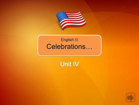 English III Celebrations…. In Unit 4, you're going to learn how to.