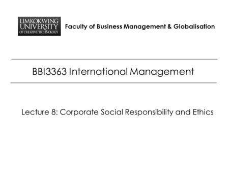 Faculty of Business Management & Globalisation BBI3363 International Management Lecture 8: Corporate Social Responsibility and Ethics.