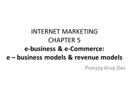 INTERNET MARKETING CHAPTER 5 e-business & e-Commerce: e – business models & revenue models Pranjoy Arup Das.