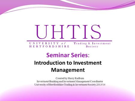 Seminar Series: Introduction to Investment Management Created by Harry Radburn Investment Banking and Investment Management Coordinator University of Hertfordshire.