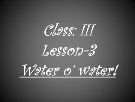 Class: III Lesson-3 Water o' water! SOURCES OF WATER.