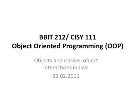 BBIT 212/ CISY 111 Object Oriented Programming (OOP) Objects and classes, object interactions in Java 22.02.2011.