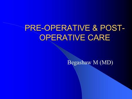 PRE-OPERATIVE & POST- OPERATIVE CARE Begashaw M (MD)