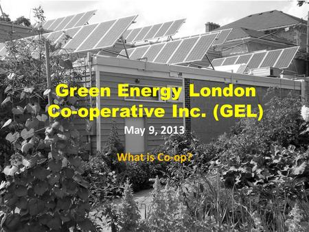Green Energy London Co-operative Inc. (GEL) May 9, 2013 What is Co-op?