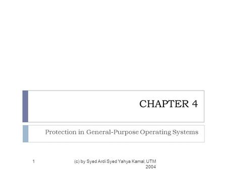 CHAPTER 4 Protection in General-Purpose Operating Systems (c) by Syed Ardi Syed Yahya Kamal, UTM 2004 1.