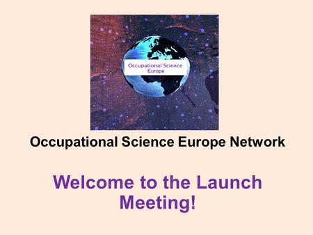 Occupational Science Europe Network Welcome to the Launch Meeting!