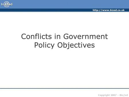 Copyright 2007 – Biz/ed Conflicts in Government Policy Objectives.