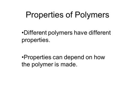 Properties of Polymers Different polymers have different properties. Properties can depend on how the polymer is made.