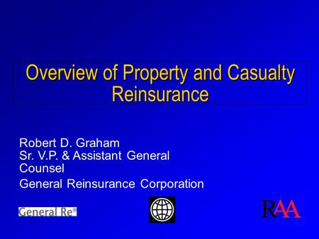 Overview of Property and Casualty Reinsurance Robert D. Graham Sr. V.P. & Assistant General Counsel General Reinsurance Corporation.